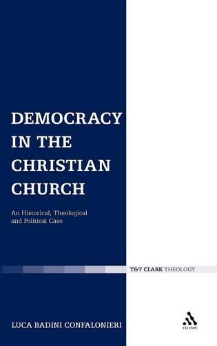 Democracy in the Christian Church: An Historical, Theological and Political Case - Ecclesiological Investigations (Hardback)