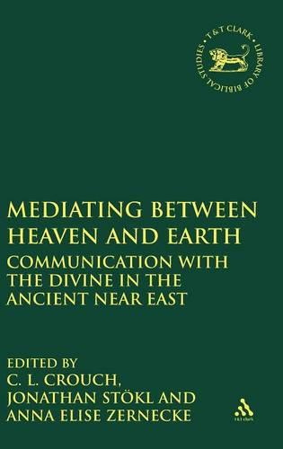 Mediating Between Heaven and Earth: Communication with the Divine in the Ancient Near East - The Library of Hebrew Bible/Old Testament Studies (Hardback)