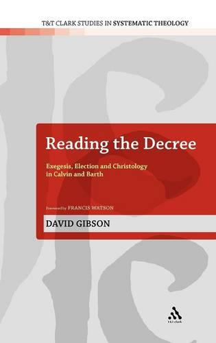 Reading the Decree: Exegesis, Election and Christology in Calvin and Barth - T&T Clark Studies in Systematic Theology 4 (Hardback)
