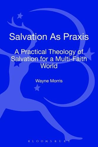 Salvation as Praxis: A Practical Theology of Salvation for a Multi-Faith World (Hardback)