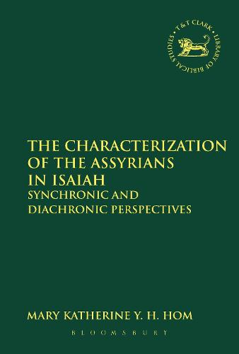 The Characterization of the Assyrians in Isaiah: Synchronic and Diachronic Perspectives - The Library of Hebrew Bible/Old Testament Studies (Paperback)