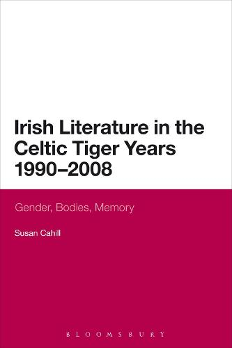 Irish Literature in the Celtic Tiger Years 1990 to 2008: Gender, Bodies, Memory (Paperback)