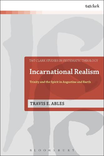 Incarnational Realism: Trinity and the Spirit in Augustine and Barth - T&T Clark Studies in Systematic Theology (Hardback)