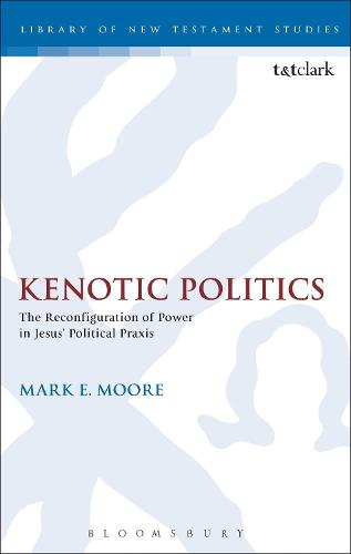Kenotic Politics: The Reconfiguration of Power in Jesus' Political Praxis - The Library of New Testament Studies (Hardback)