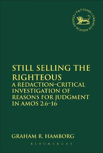 Still Selling the Righteous: A Redaction-critical Investigation of Reasons for Judgment in Amos 2.6-16 - The Library of Hebrew Bible/Old Testament Studies (Paperback)