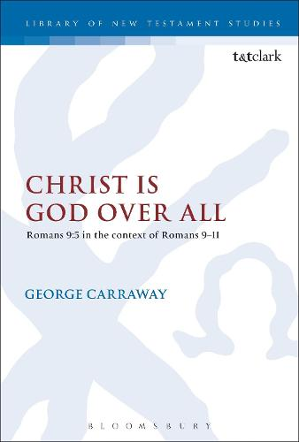 Christ is God Over All: Romans 9:5 in the context of Romans 9-11 - The Library of New Testament Studies (Hardback)