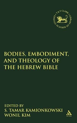 Bodies, Embodiment, and Theology of the Hebrew Bible - The Library of Hebrew Bible/Old Testament Studies v. 465 (Hardback)