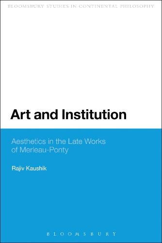 Art and Institution: Aesthetics in the Late Works of Merleau-Ponty - Bloomsbury Studies in Continental Philosophy (Paperback)