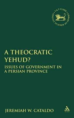 A Theocratic Yehud?: Issues of Government in a Persian Province - The Library of Hebrew Bible/Old Testament Studies v. 498 (Hardback)