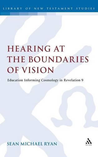 Hearing at the Boundaries of Vision: Education Informing Cosmology in Revelation 9 - The Library of New Testament Studies (Hardback)