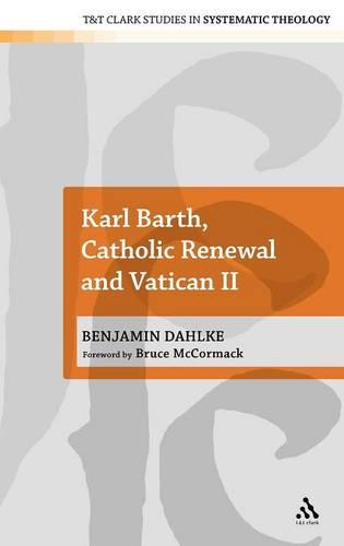 Karl Barth, Catholic Renewal and Vatican II - T&T Clark Studies in Systematic Theology (Hardback)