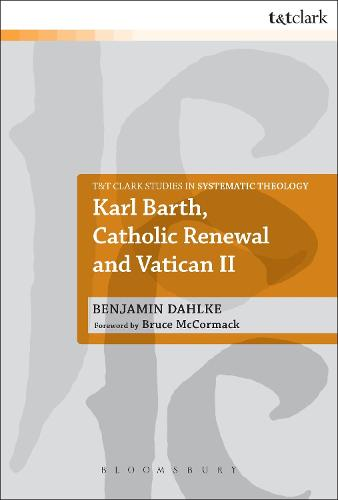 Karl Barth, Catholic Renewal and Vatican II - T&T Clark Studies in Systematic Theology (Paperback)