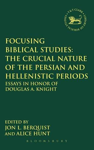 Focusing Biblical Studies: The Crucial Nature of the Persian and Hellenistic Periods: Essays in Honor of Douglas A. Knight - The Library of Hebrew Bible/Old Testament Studies (Hardback)