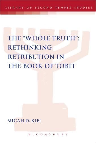 "The ""Whole Truth"": Rethinking Retribution in the Book of Tobit - The Library of Second Temple Studies (Paperback)"
