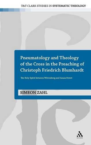 Pneumatology and Theology of the Cross in the Preaching of Christoph Friedrich Blumhardt: The Holy Spirit Between Wittenberg and Azuza Street - T&T Clark Studies in Systematic Theology 7 (Hardback)