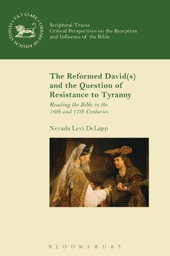 The Reformed David(s) and the Question of Resistance to Tyranny: Reading the Bible in the 16th and 17th Centuries - The Library of Hebrew Bible/Old Testament Studies (Hardback)