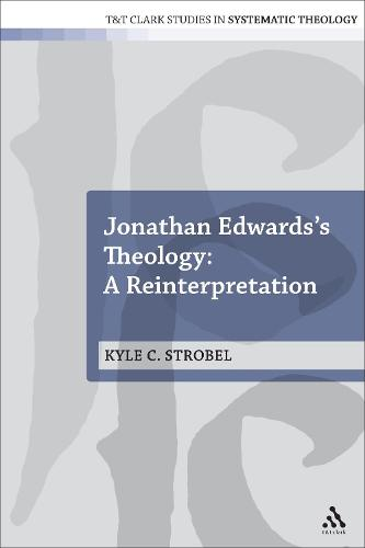 Jonathan Edwards's Theology: A Reinterpretation - T&T Clark Studies in Systematic Theology (Paperback)