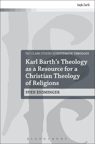 Karl Barth's Theology as a Resource for a Christian Theology of Religions - T&T Clark Studies in Systematic Theology (Hardback)