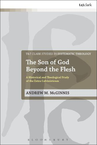The Son of God Beyond the Flesh: A Historical and Theological Study of the Extra Calvinisticum - T&T Clark Studies in Systematic Theology (Hardback)