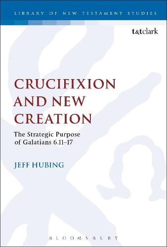 Crucifixion and New Creation: The Strategic Purpose of Galatians 6.11-17 - The Library of New Testament Studies (Hardback)