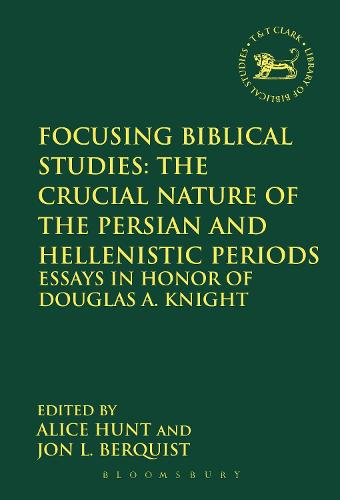Focusing Biblical Studies: The Crucial Nature of the Persian and Hellenistic Periods: Essays in Honor of Douglas A. Knight - The Library of Hebrew Bible/Old Testament Studies (Paperback)