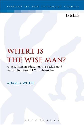 Where is the Wise Man?: Graeco-Roman Education as a Background to the Divisions in 1 Corinthians 1-4 - The Library of New Testament Studies (Hardback)