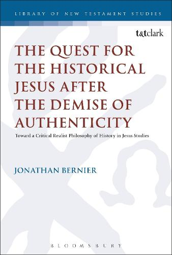 The Quest for the Historical Jesus after the Demise of Authenticity: Toward a Critical Realist Philosophy of History in Jesus Studies - The Library of New Testament Studies (Hardback)