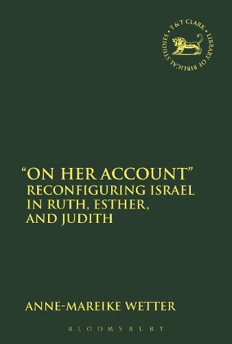 """""""On Her Account"""": Reconfiguring Israel in Ruth, Esther, and Judith - The Library of Hebrew Bible/Old Testament Studies (Hardback)"""