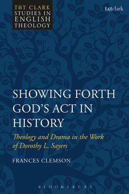 Showing Forth God's Act in History: Theology and Drama in the Work of Dorothy L. Sayers - T&T Clark Studies in English Theology (Hardback)