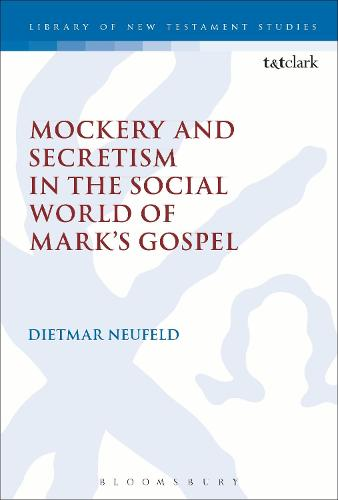 Mockery and Secretism in the Social World of Mark's Gospel - The Library of New Testament Studies (Paperback)