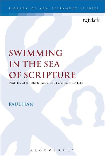 Swimming in the Sea of Scripture: Paul's Use of the Old Testament in 2 Corinthians 4:7-13:13 - The Library of New Testament Studies (Paperback)