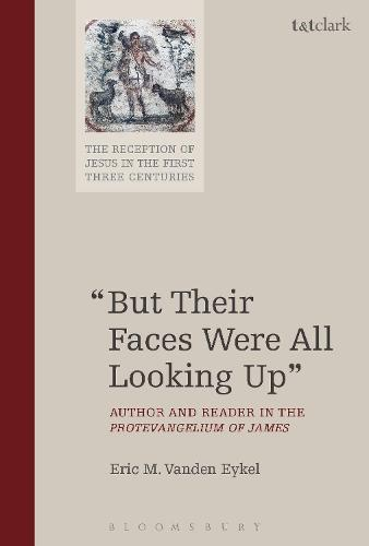 """""""But Their Faces Were All Looking Up"""": Author and Reader in the Protevangelium of James - The Reception of Jesus in the First Three Centuries (Hardback)"""