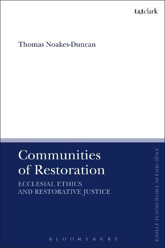 Communities of Restoration: Ecclesial Ethics and Restorative Justice - T&T Clark Enquiries in Theological Ethics (Hardback)
