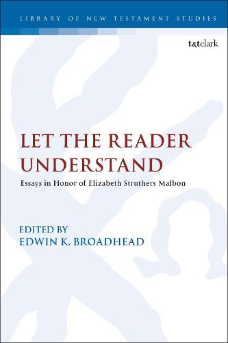 Let the Reader Understand: Essays in Honor of Elizabeth Struthers Malbon - The Library of New Testament Studies (Hardback)