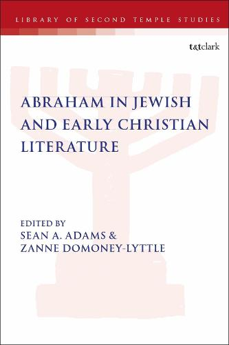 Abraham in Jewish and Early Christian Literature - The Library of Second Temple Studies (Hardback)