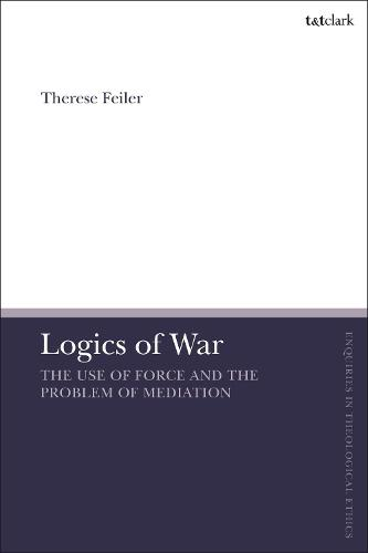 Logics of War: The Use of Force and the Problem of Mediation - T&T Clark Enquiries in Theological Ethics (Hardback)