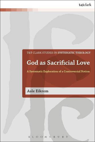 God as Sacrificial Love: A Systematic Exploration of a Controversial Notion - T&T Clark Studies in Systematic Theology (Hardback)