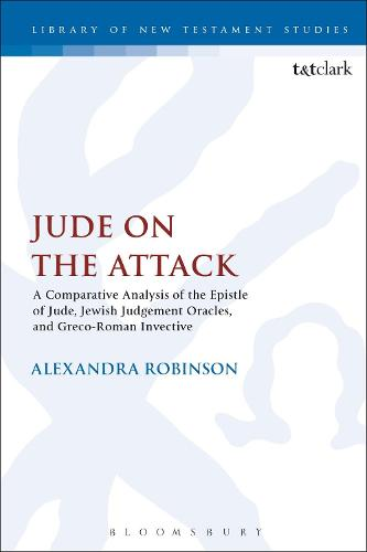 Jude on the Attack: A Comparative Analysis of the Epistle of Jude, Jewish Judgement Oracles, and Greco-Roman Invective - The Library of New Testament Studies (Hardback)