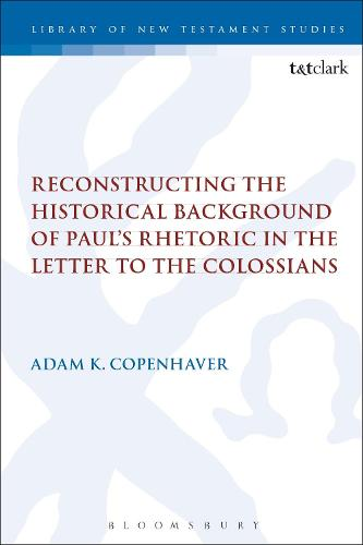 Reconstructing the Historical Background of Paul's Rhetoric in the Letter to the Colossians - The Library of New Testament Studies (Hardback)