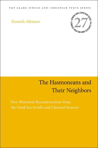 The Hasmoneans and Their Neighbors: New Historical Reconstructions from the Dead Sea Scrolls and Classical Sources - Jewish and Christian Texts (Hardback)