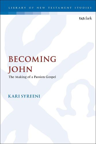 Becoming John: The Making of a Passion Gospel - The Library of New Testament Studies (Hardback)
