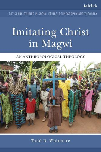 Imitating Christ in Magwi: An Anthropological Theology - T&T Clark Studies in Social Ethics, Ethnography and Theology (Hardback)