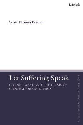 Let Suffering Speak: Cornel West and the Crisis of Contemporary Ethics - T&T Clark Enquiries in Theological Ethics (Hardback)