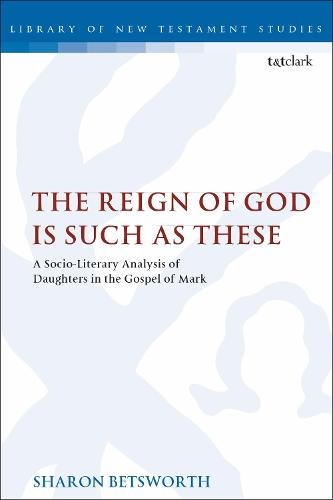 The Reign of God is Such as These: A Socio-Literary Analysis of Daughters in the Gospel of Mark - The Library of New Testament Studies (Paperback)
