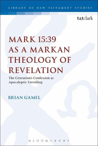 Mark 15:39 as a Markan Theology of Revelation: The Centurion's Confession as Apocalyptic Unveiling - The Library of New Testament Studies (Paperback)