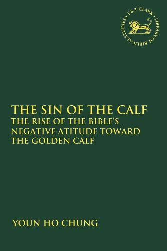 The Sin of the Calf: The Rise of the Bible's Negative Attitude Toward the Golden Calf - The Library of Hebrew Bible/Old Testament Studies (Paperback)