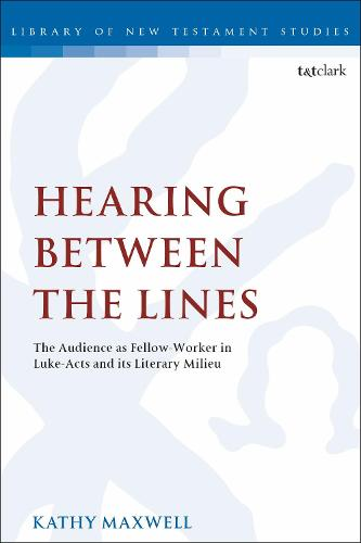 Hearing Between the Lines: The Audience as Fellow-Worker in Luke-Acts and its Literary Milieu - The Library of New Testament Studies (Paperback)