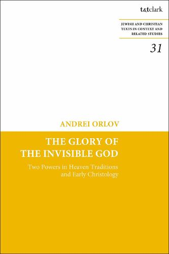 The Glory of the Invisible God: Two Powers in Heaven Traditions and Early Christology - Jewish and Christian Texts (Hardback)