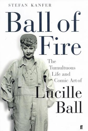 Ball of Fire: The Tumultuous Life and Comic Art of Lucille Ball (Paperback)
