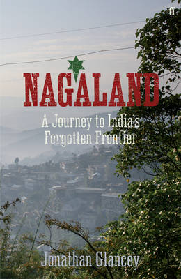Nagaland: A Journey to India's Forgotten Frontier (Hardback)